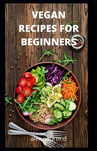 VEGAN RECIPES FOR BEGINNERS: Vegan diet Food Recipes with Deliciously Simple Ingredients for weight loss and managing diabetes for good living