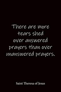 There are more tears shed over answered prayers than over unanswered prayers. Saint Theresa of Jesus: Quote Notebook - Lin...