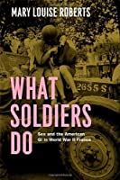 What Soldiers Do: Sex and the American GI in World War II France by Mary Louise Roberts(2013-05-17)