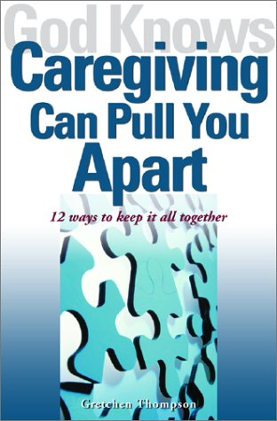 God Knows Caregiving Can Pull You Apart: 12 Ways to Keep it All Together