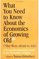 What You Need to Know About the Economics of Growing Old (But Were Afraid to Ask): A Provocative Reference Guide to the Economics of Aging: 1st (First) Edition Paperback