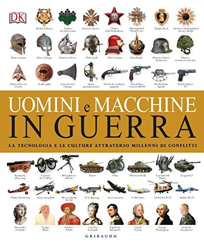 Uomini e macchine in guerra. La tecnologia e le culture attraverso millenni di conflitti. Ediz. illustrata