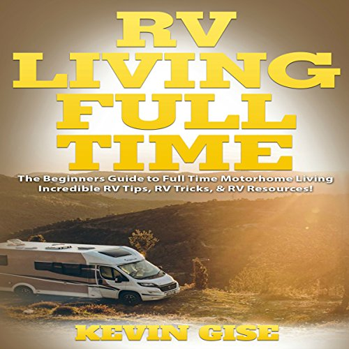 RV Living Full Time     The Beginner's Guide to Full Time Motorhome Living               By:                                                                                                                                 Kevin Gise                               Narrated by:                                                                                                                                 Mark Winter                      Length: 2 hrs and 27 mins     15 ratings     Overall 4.9