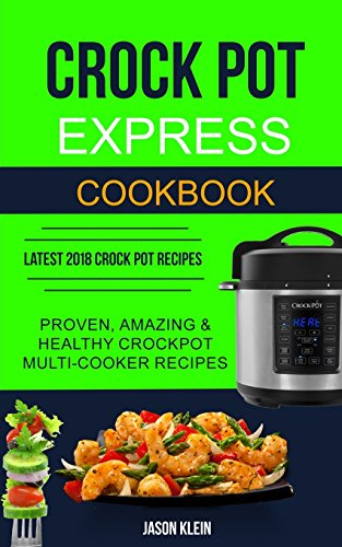 Crock Pot Express Cookbook: Proven, Amazing & Healthy Crockpot Multi-cooker Recipes (Latest...