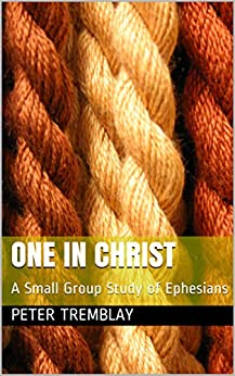 One in Christ: A Small Group Study of Ephesians by [Peter Tremblay]