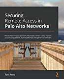 Securing Remote Access in Palo Alto Networks: Practical techniques to enable and protect remote users, improve your security posture, and troubleshoot next-generation firewalls