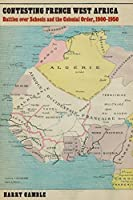 Contesting French West Africa: Battles over Schools and the Colonial Order, 1900–1950 (France Overseas: Studies in Empire and Decolonization)
