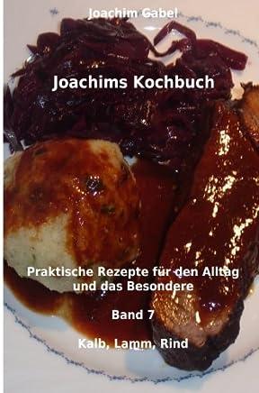 Kalb, Lamm, Rind: Praktische Rezepte Für Den Alltag Und Das Besondere: Volume 7