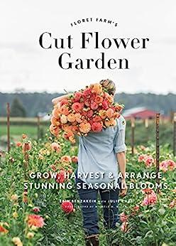 Floret Farm's Cut Flower Garden: Grow, Harvest, and Arrange Stunning Seasonal Blooms by [Erin Benzakein, Michele M. Waite]