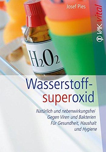 Wasserstoffsuperoxid: Natürlich und nebenwirkungsfrei - Gegen Viren und Bakterien - Für Gesundheit, Haushalt und Hygiene