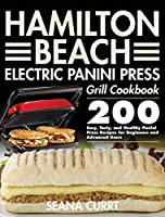 Hamilton Beach Electric Panini Press Grill Cookbook: 200 Easy, Tasty, and Healthy Panini Press Recipes for Beginners and Advanced Users