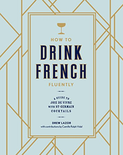 How to Drink French Fluently: A Guide to Joie de Vivre with St-Germain Cocktails (English Edition)