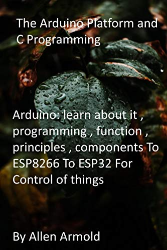The Arduino Platform and C Programming: Arduino: learn about it , programming , function , principles , components To ESP8266 To ESP32 For Control of things (English Edition)