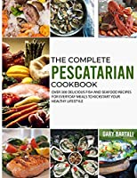 The Complete Pescatarian Cookbook: Over 300 Delicious Fish and Seafood Recipes for Everyday Meals to Kickstart Your Healthy Lifestyle (The Complete Mediterranean Diet Cookbooks)