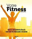 Votre Fitness - Plus de 2 000 exercices détaillés pour bâtir vos programmes sur-mesure