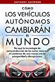 Cómo los Vehículos Autónomos Cambiarán el Mundo: Por qué la tecnología de autoconducción de los autos marcará el comienzo de una nueva era de prosperidad y disrupciones.