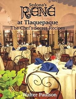 Sedona's Rene at Tlaquepaque: The Chef's Secret Recipes