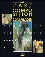 L'Art de la composition et du cadrage - Peinture, photographie, bandes dessinées, publicité de Bernard Duc