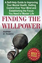 Finding the Willpower: A Self-Help Guide to Improving Your Mental Health, Getting Control Over Your Mind and Establishing the Focus You Need to Master Life