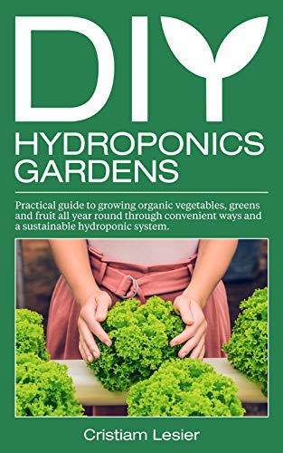 DIY Hydroponics Gardens: practical guide to growing organic vegetables, greens and fruit all year round through convenient ways and a sustainable hydroponic system by [Cristiam Lasier]