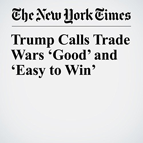 Trump Calls Trade Wars 'Good' and 'Easy to Win' copertina
