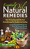 Essential Oils Natural Remedies: How To Use Essential Oils And Aromatherapy For Health And Healing - Includes Essential Oil Recipes For Over 60 Common Health Problems And Ailments