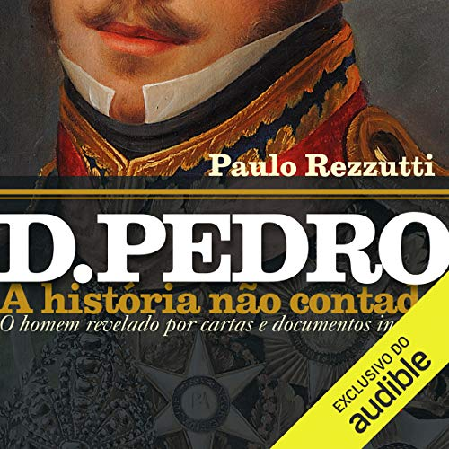 D. Pedro: A História Não Contada Audiobook By Paulo Rezzuti cover art