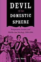 Devil of the Domestic Sphere: Temperance, Gender, and Middle-Class Ideology, 1800-1860 (Drugs and Alcohol)