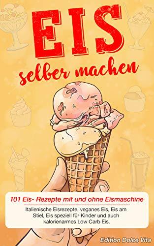 Eis selber machen: 101 Eis- Rezepte mit und ohne Eismaschine. Italienische Eisrezepte, veganes Eis, Eis am Stiel, Eis speziell für Kinder und auch kalorienarmes Low Carb Eis.
