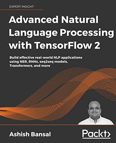 Compare Textbook Prices for Advanced Natural Language Processing with TensorFlow 2: Build effective real-world NLP applications using NER, RNNs, seq2seq models, Transformers, and more  ISBN 9781800200937 by Bansal, Ashish