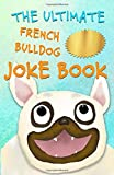 The Ultimate French Bulldog Joke Book: Cute Frenchie Dog Jokes For Kids!