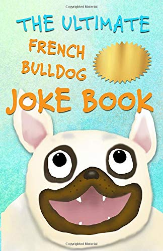 The Ultimate French Bulldog Joke Book: Cute Frenchie Dog Jokes For Kids!