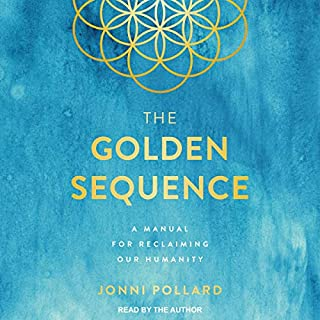 The Golden Sequence     A Manual for Reclaiming Our Humanity              Written by:                                                                                                                                 Jonni Pollard                               Narrated by:                                                                                                                                 Jonni Pollard                      Length: 5 hrs and 39 mins     Not rated yet     Overall 0.0