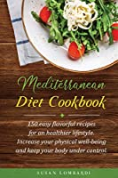 Mediterranean Diet Cookbook: 150 Easy Flavorful Recipes For An Healthier Lifestyle. Increase Your Physical Well-Being and Keep Your Body Under Control.