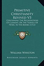 Primitive Christianity Revived V5: Containing The Recognitions Of Clement, Or The Travels Of Peter, In Ten Books (1712)