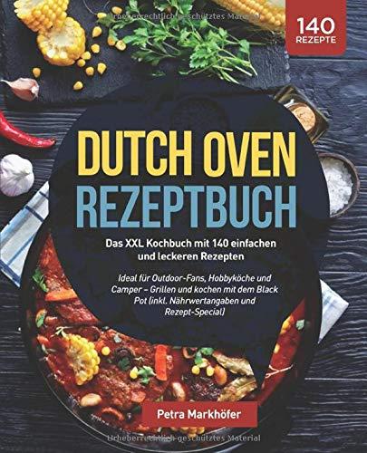 Dutch Oven Rezeptbuch: Das XXL Kochbuch mit 140 einfachen und leckeren Rezepten: Ideal für Outdoor-Fans, Hobbyköche und Camper – Grillen und kochen ... (inkl. Nährwertangaben und Rezept-Special)
