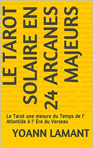 Le Tarot Solaire en 24 arcanes Majeurs : Le Tarot une mesure du Temps de l' Atlantide à l' Ère du Verseau
