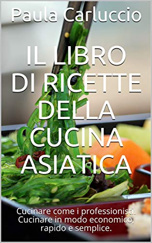 Il libro di ricette della cucina asiatica: Cucinare come i professionisti. Cucinare in modo economico, rapido e semplice.
