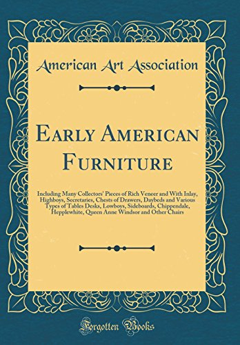 Early American Furniture: Including Many Collectors' Pieces of Rich Veneer and With Inlay, Highboys, Secretaries, Chests of Drawers, Daybeds and ... Hepplewhite, Queen Anne Windsor and Other Cha