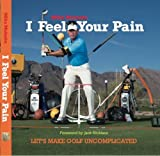 I Feel Your Pain: Let s Make Golf Uncomplicated 1st edition by Mike Malaska (2013) Hardcover