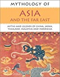 Mythology of Asia and the Far East: Myths and Legends of China, Japan, Thailand,Malaysia and Indonesia (Mythology of Series)