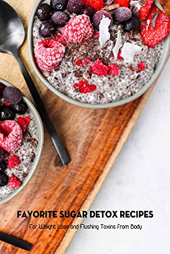 Favorite Sugar Detox Recipes: For Weight Loss and Flushing Toxins from Body: Sugar Detox Plan (English Edition)