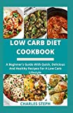 Low Carb Diet Cookbook: A Beginner's Guide With Quick, Delicious And Healthy Recipes For A Low Carb Lifestyle