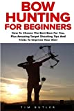 Bow Hunting For Beginners: The Ultimate Bow Hunting Tactics - Learn How To Use Bow And Arrow And...