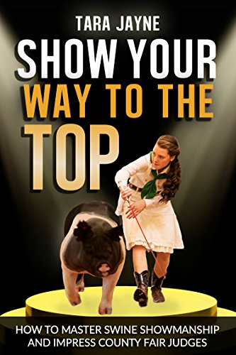 Show Your Way To The Top: How To Master Swine Showmanship and Impress County Fair Judges
