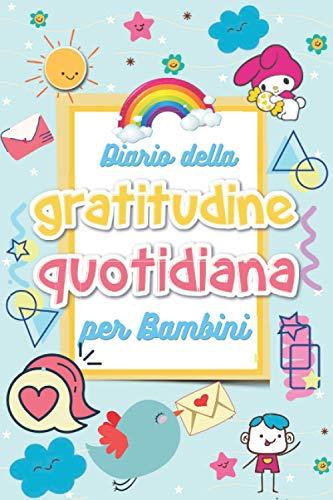 Diario Della Gratitudine Quotidiana per Bambini: Happy Self Journal Italiano per Bambini-Il mio Diario Della Felicità in 3 Minuti-Un Libro Delle ... Bambini- l'autostima e ridurre stress e ansia