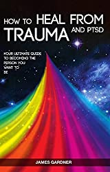 How To Heal From Trauma And PTSD: Your Ultimate Guide To Becoming The Person You Want To Be Kindle Edition by James Gardner