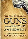 The Hidden History of Guns and the Second Amendment: Understanding America's Gun-Control Nightmare (The Thom Hartmann Hidden History Series) - Thom Hartmann