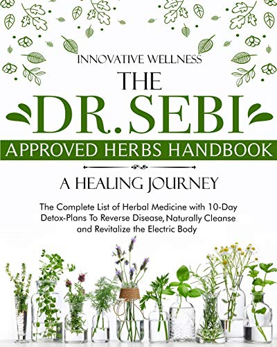 The Dr. Sebi Approved Herbs Handbook - A Healing Journey: The Complete List of Herbal Medicine with 10-Day Detox-Plans To Reverse Disease, Naturally Cleanse and Revitalize the Electric Body
