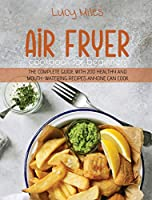 Air Fryer Cookbook for Beginners: The Complete Guide with 200 Healthy And Mouth-Watering Recipes Anyone Can Cook